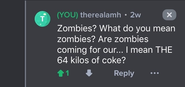 drug bust - Text - (YOU) therealamh 2w T Zombies? What do you mean zombies? Are zombies coming for our... I mean THE 64 kilos of coke? 1 Reply