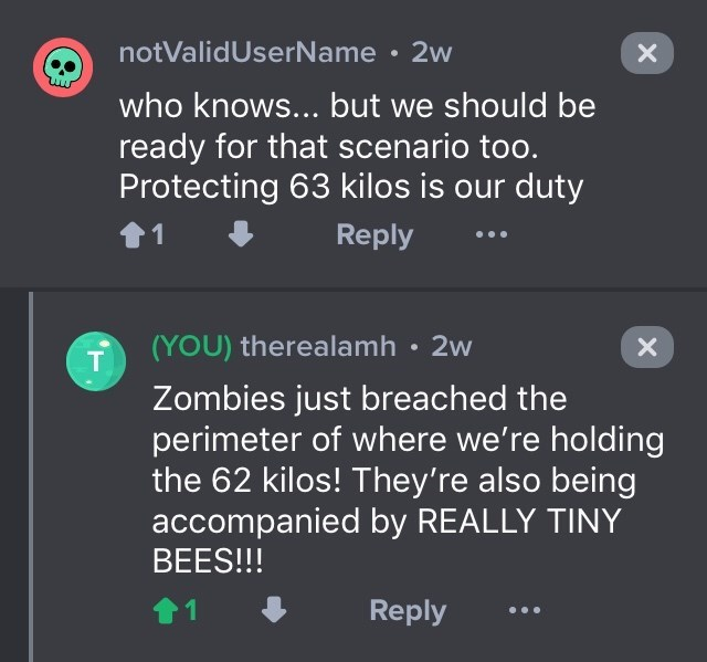drug bust - Text - notValidUserName 2w X who knows... but we should be ready for that scenario too. Protecting 63 kilos is our duty Reply ... (YOU) therealamh 2w Zombies just breached the perimeter of where we're holding the 62 kilos! They're also being accompanied by REALLY TINY BEES!!! Reply X