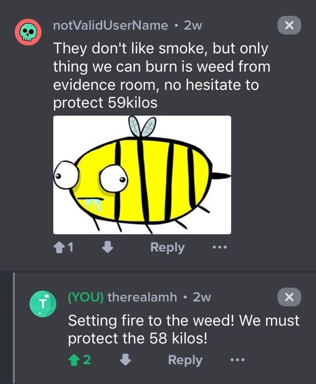 drug bust - Text - notValidUserName 2w They don't like smoke, but only thing we can burn is weed from evidence room, no hesitate to protect 59kilos 1 Reply (YOU) therealamh 2w Setting fire to the weed! We must protect the 58 kilos! Reply 2