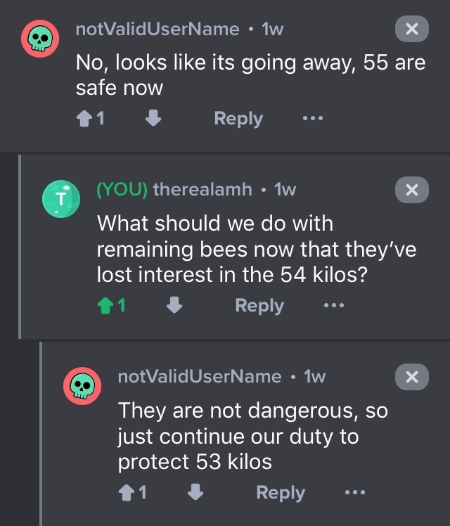 drug bust - Text - notValidUserName 1w No, looks like its going away, 55 are safe now Reply 1 (YOU) therealamh 1w T What should we do with remaining bees now that they've lost interest in the 54 kilos? Reply notValidUserName 1w X They are not dangerous, so just continue our duty to protect 53 kilos Reply 1 X