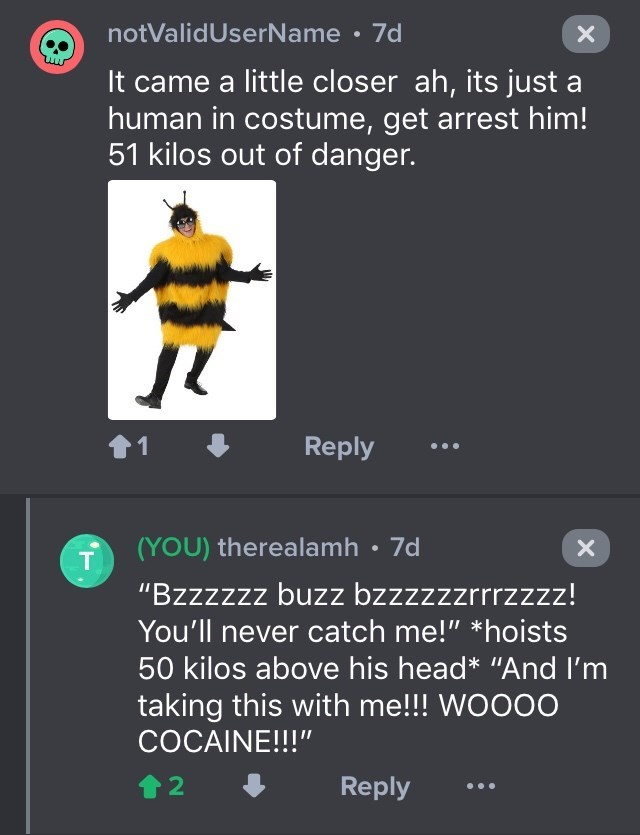 """drug bust - Text - notValidUserName 7d X It came a little closer ah, its just a human in costume, get arrest him! 51 kilos out of danger. 1 Reply (YOU) therealamh 7d T """"Bzzzzzz buzz bzzzzzzrrrzzzz! You'll never catch me!"""" *hoists 50 kilos above his head* """"And I'm taking this with me!!! WOOOO COCAINE!!!"""" 2 Reply"""