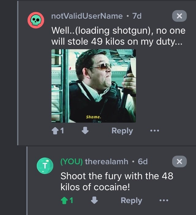 drug bust - Text - notValidUserName 7d Well..(loading shotgun), no one will stole 49 kilos on my duty... Shame Reply 1 (YOU) therealamh 6d X T Shoot the fury with the 48 kilos of cocaine! Reply 1