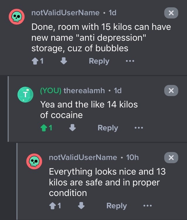 """drug bust - Text - notValidUserName 1d Done, room with 15 kilos can have new name """"anti depression"""" storage, cuz of bubbles Reply 1 (YOU) therealamh 1d X T Yea and the like 14 kilos of cocaine 1 Reply notValidUserName 10h Everything looks nice and 13 kilos are safe and in proper condition Reply 1 X X"""
