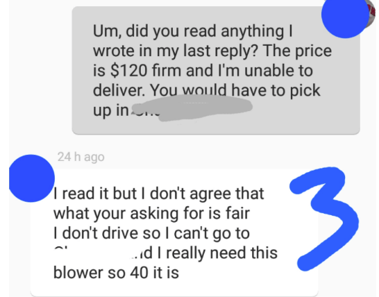 Text - Um, did you read anything I wrote in my last reply? The price is $120 firm and I'm unable to deliver. You would have to pick up in 24 h ago read it but I don't agree that what your asking for is fair I don't drive so I can't go to d I really need this blower so 40 it is