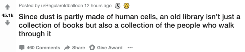 Text - Posted by u/Regularoldballoon 12 hours ago 45.1k Since dust is partly made of human cells, an old library isn't just a collection of books but also a collection of the people who walk through it 460 Comments Share Give Award