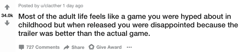 Text - Posted by u/clacther 1 day ago 34.0k Most of the adult life feels like a game you were hyped about in childhood but when released you were disappointed because the trailer was better than the actual game. Give Award 727 Comments Share
