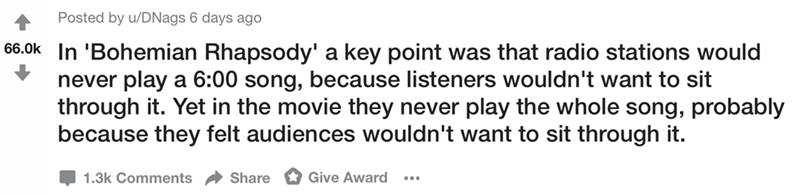 Text - Posted by u/DNags 6 days ago 66.0k In 'Bohemian Rhapsody' a key point was that radio stations would never play a 6:00 song, because listeners wouldn't want to sit through it. Yet in the movie they never play the whole song, probably because they felt audiences wouldn't want to sit through it. 1.3k Comments Give Award Share