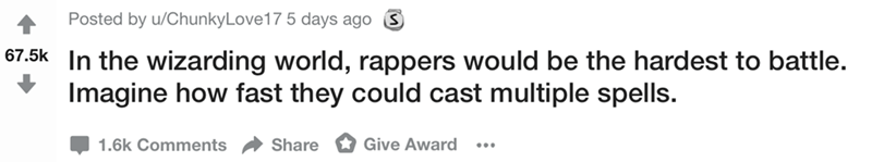 Text - Posted by u/ChunkyLove17 5 days ago S 67.5k In the wizarding world, rappers would be the hardest to battle. Imagine how fast they could cast multiple spells. Give Award 1.6k Comments Share