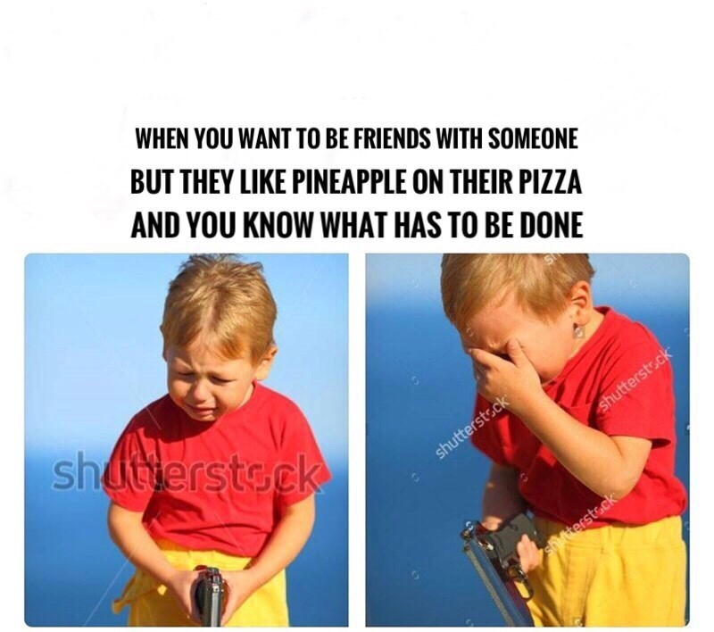 Text - WHEN YOU WANT TO BE FRIENDS WITH SOMEONE BUT THEY LIKE PINEAPPLE ON THEIR PIZZA AND YOU KNOW WHAT HAS TO BE DONE shuterstsck shutterst.ck shutterstock shitterstsck