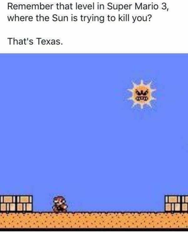 Text - Remember that level in Super Mario 3, where the Sun is trying to kill you? That's Texas.