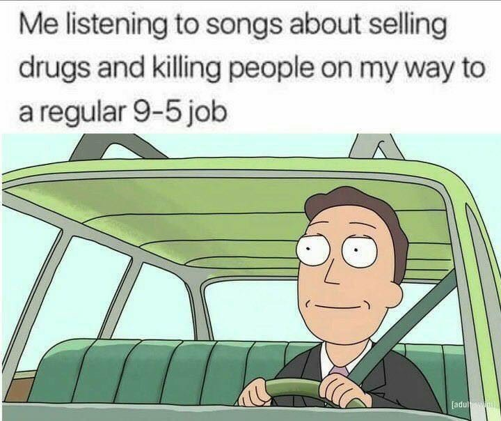 Cartoon - Me listening to songs about selling drugs and killing people on my way to a regular 9-5 job [adu