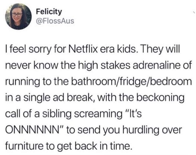 """Text - Felicity @FlossAus I feel sorry for Netflix era kids. They will never know the high stakes adrenaline of running to the bathroom/fridge/bedroom in a single ad break, with the beckoning call of a sibling screaming """"It's ONNNNNN"""" to send you hurdling over furniture to get back in time."""