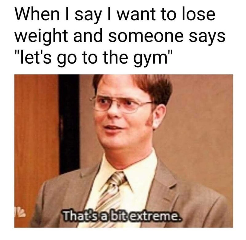 """Text - When I say I want to lose weight and someone says """"let's go to the gym"""" That's a bit extreme"""