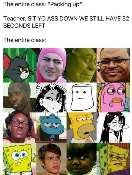 """Caption that reads, """"The entire class: *packing up;* Teacher: sit yo ass down we have 32 seconds left; The entire class: ..."""" above a bunch of pics of random characters looking annoyed"""