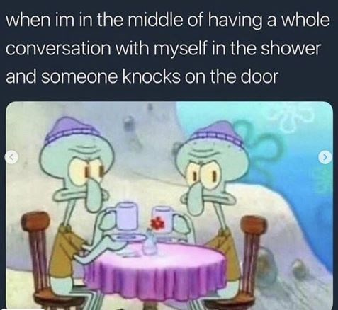 """Caption that reads, """"When I'm in the middle of having a whole conversation with myself in the shower and someone knocks on the door"""" above a pic of Squidward talking to himself and looking annoyed"""