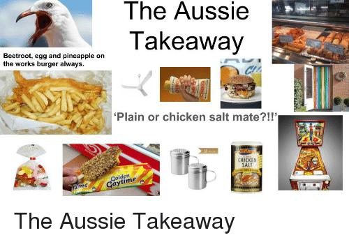 Junk food - The Aussie Takeaway Beetroot, egg and pineapple on the works burger always 'Plain or chicken salt mate?!!' CHICKEN SALT Golden Gaytime me The Aussie Takeaway