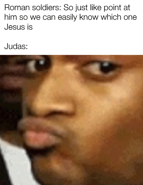 christian meme - Face - Roman soldiers: So just like point at him so we can easily know which one Jesus is Judas: