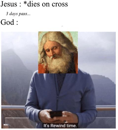 christian meme - Facial hair - Jesus *dies on cross 3 days pass... God It's Rewind time.