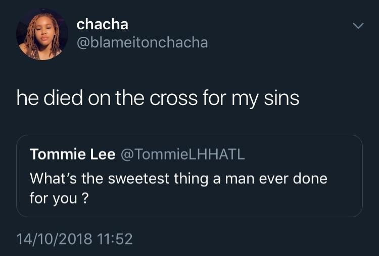 christian meme - Text - chacha @blameitonchacha he died on the cross for my sins Tommie Lee @TommieLHHATL What's the sweetest thing a man ever done for you? 14/10/2018 11:52