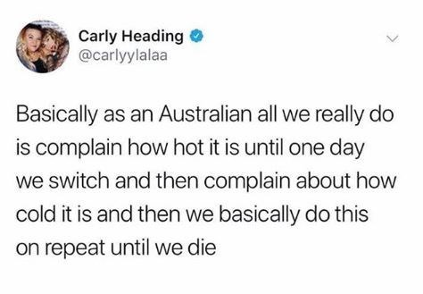 """Tweet that reads, """"Basically as an Australian all we really do is complain about how hot it is until one day we switch and then complain about how cold it is and then we basically do this on repeat until we die"""""""