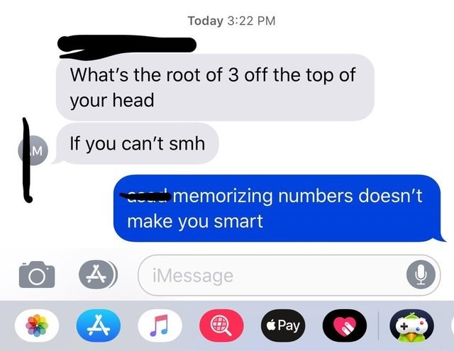 Text - Today 3:22 PM What's the root of 3 off the top of your head If you can't smh memorizing numbers doesn't make you smart iMessage Pay