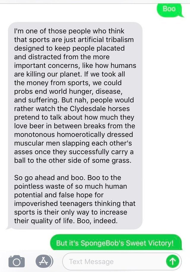 Text - Boo I'm one of those people who think that sports are just artificial tribalism designed to keep people placated and distracted from the more important concerns, like how humans are killing our planet. If we took all the money from sports, we could probs end world hunger, disease, and suffering. But nah, people would rather watch the Clydesdale horses pretend to talk about how much they love beer in between breaks from the monotonous homoerotically dressed muscular men slapping each other