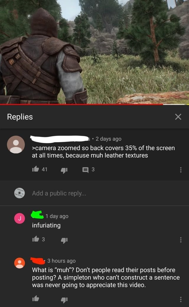 """Text - Replies 2 days ago >camera zoomed so back covers 35% of the screen at all times, because muh leather textures 41 Add a public reply... 1 day ago infuriating 3 3 hours ago What is """"muh""""? Don't people read their posts before posting? A simpleton who can't construct a sentence going to appreciate this video. was never"""