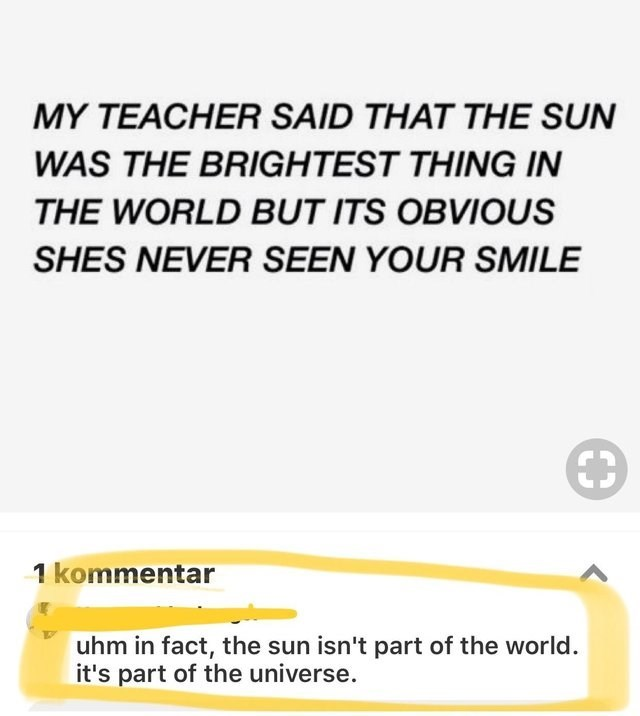 Text - MY TEACHER SAID THAT THE SUN WAS THE BRIGHTEST THING IN THE WORLD BUT ITS OBVIOUS SHES NEVER SEEN YOUR SMILE kommentar uhm in fact, the sun isn't part of the world it's part of the universe.
