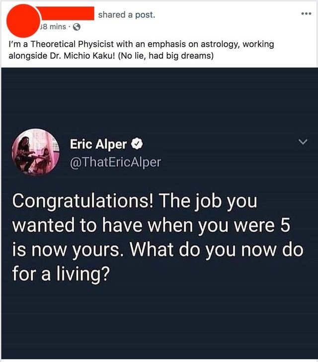 Text - shared a post. 8 mins I'm a Theoretical Physicist with an emphasis on astrology, working alongside Dr. Michio Kaku! (No lie, had big dreams) Eric Alper @ThatEricAlper Congratulations! The job you wanted to have when you were 5 is now yours. What do you now do for a living?