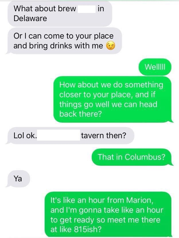 Text - What about brew in Delaware Or I can come to your place and bring drinks with me Wellll How about we do something closer to your place, and if things go well we can head back there? Lol ok. tavern then? That in Columbus? Ya It's like an hour from Marion, and I'm gonna take like an hour to get ready so meet me there at like 815ish?
