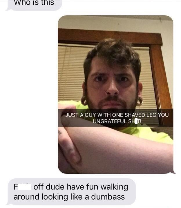 Text - Who is this JUST A GUY WITH ONE SHAVED LEG YOU UNGRATEFUL SH T! F off dude have fun walking around looking like a dumbass
