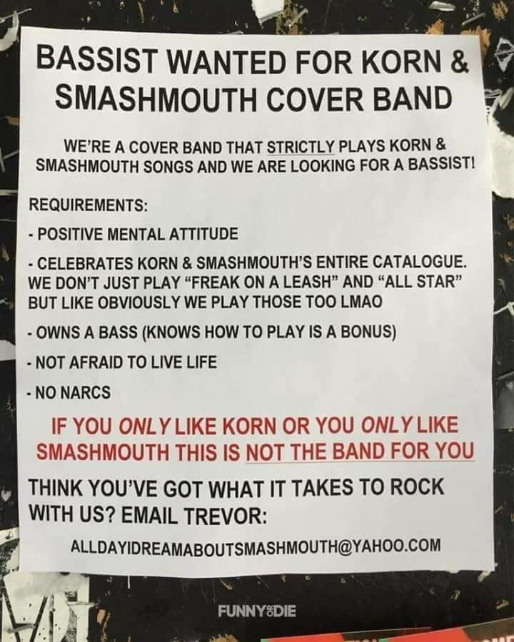 "Text - BASSIST WANTED FOR KORN & SMASHMOUTH COVER BAND WE'RE A COVER BAND THAT STRICTLY PLAYS KORN & SMASHMOUTH SONGS AND WE ARE LOOKING FOR A BASSIST! REQUIREMENTS: - POSITIVE MENTAL ATTITUDE -CELEBRATES KORN&SMASHMOUTH'S ENTIRE CATALOGUE WE DON'T JUST PLAY ""FREAK ON A LEASH"" AND ""ALL STAR"" BUT LIKE OBVIOUSLY WE PLAY THOSE TOO LMAO -OWNS A BASS (KNOWS HOW TO PLAY IS A BONUS) - NOT AFRAID TO LIVE LIFE - NO NARCS IF YOU ONLY LIKE KORN OR YOU ONLY LIKE SMASHMOUTH THIS IS NOT THE BAND FOR YOU THINK"