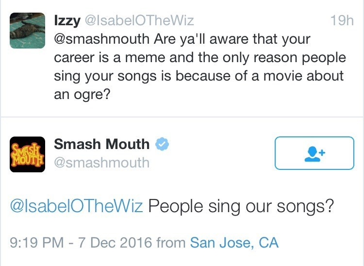 Text - Izzy @IsabelOTheWiz @smashmouth Are ya'll aware that your career is a meme and the only reason people sing your songs is because of a movie about an ogre? 19h SMESH Smash Mouth MOUTH @smashmouth @IsabelOTheWiz People sing our songs? 9:19 PM - 7 Dec 2016 from San Jose, CA