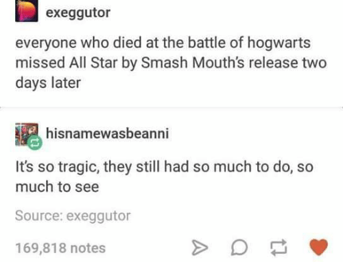 Text - exeggutor everyone who died at the battle of hogwarts missed All Star by Smash Mouth's release two days later hisnamewasbeanni It's so tragic, they still had so much to do, so much to see Source: exeggutor 169,818 notes A