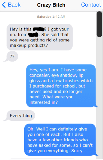 Text - Back Contact Crazy Bitch Saturday 1:42 AM I got your Hey is this no. from you were getting rid of some makeup products? She said that ?? Hey, yes I am. I have some concealer, eye shadow, lip gloss and a few brushes which I purchased for school, but never used and no longer need. What were you interested in? Everything Oh. Well I can definitely give you one of each. But I also have a few other friends who have asked for some, so I can't give you everything. Sorry
