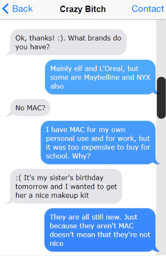 Text - < Вack Contact Crazy Bitch Ok, thanks! . What brands do you have? Mainly elf and L'Oreal, but some are Maybelline and NYX also No MAC? I have MAC for my own personal use and for work, but it was too expensive to buy for school. Why? :(It's my sister's birthday tomorrow and I wanted to get her a nice makeup kit They are all still new. Just because they aren't MAC doesn't mean that they're not nice
