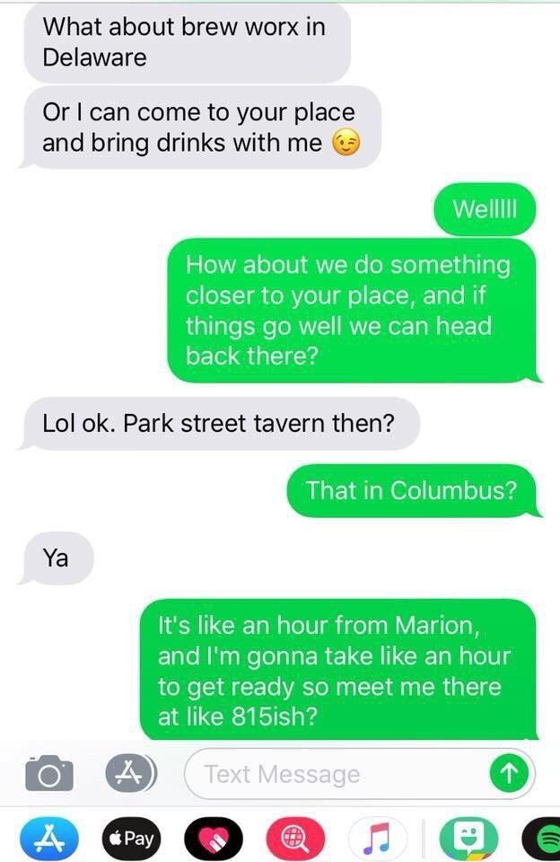 Text - What about brew worx in Delaware Or I can come to your place and bring drinks with me Wellll How about we do something closer to your place, and if things go well we can head back there? Lol ok. Park street tavern then? That in Columbus? Ya It's like an hour from Marion, and I'm gonna take like an hour to get ready so meet me there at like 815ish? Text Message Pay