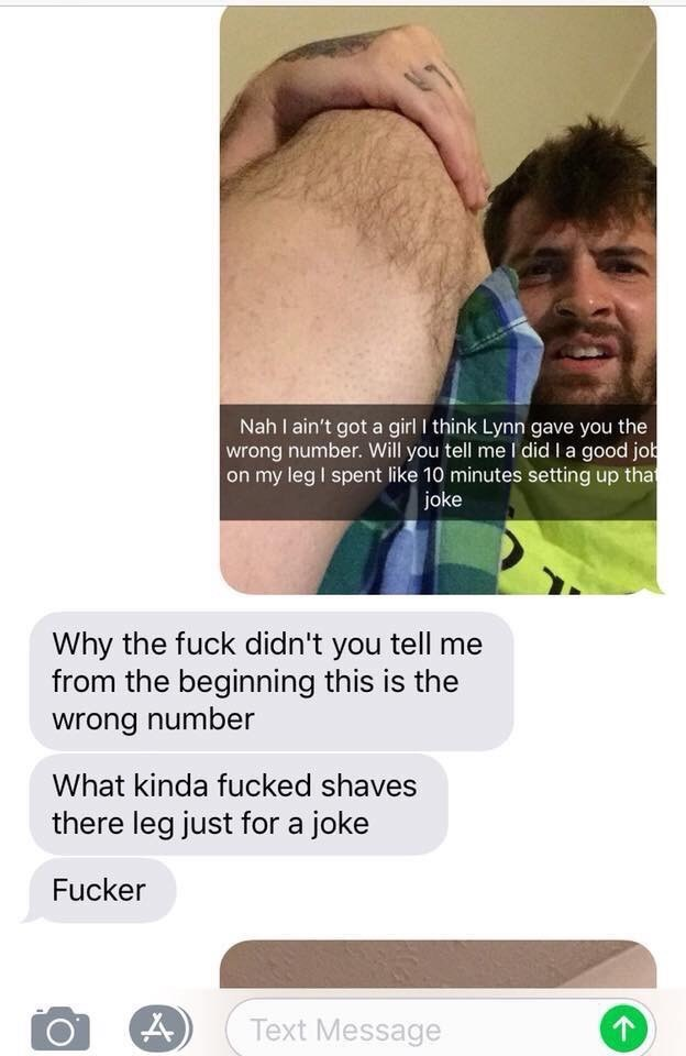 Nose - Nah I ain't got a girl I think Lynn gave you the wrong number. Will you tell me I did la good job on my leg I spent like 10 minutes setting up that joke Why the fuck didn't you tell me from the beginning this is the wrong number What kinda fucked shaves there leg just for a joke Fucker Text Message