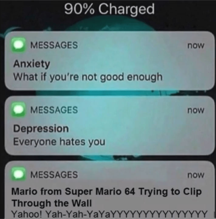 """Phone messages that read, """"Anxiety: what if you're not good enough; Depression: everyone hates you; Mario from Super Mario 64 trying to clip through the wall: yahoo! Yah-yayayayyy"""""""