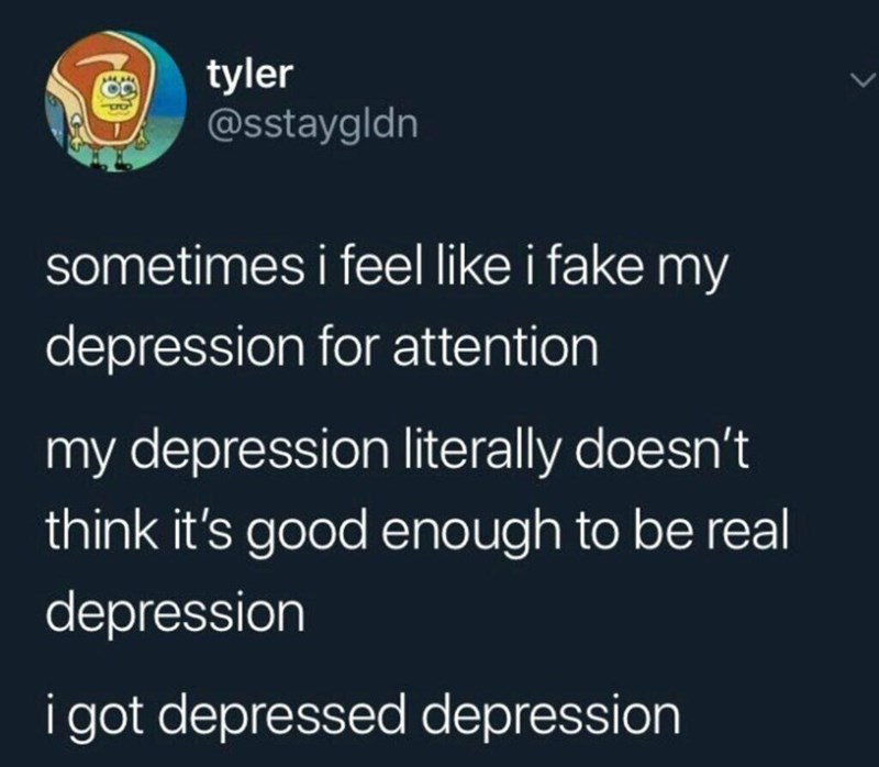 "Tweet that reads, ""Sometimes I feel like I fake my depression for attention. My depression literally doesn't think it's good enough to be real depression. I got depressed depression"""