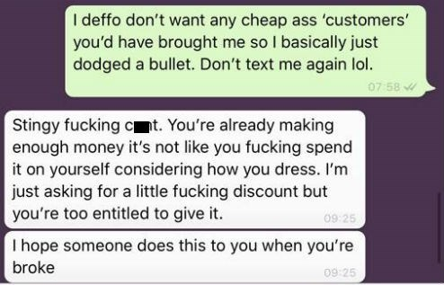 cheap influencer - Text - I deffo don't want any cheap ass 'customers' you'd have brought me so I basically just dodged a bullet. Don't text me again lol. 07 58 Stingy fucking ct. You're already making enough money it's not like you fucking spend it on yourself considering how you dress. I'm just asking for a little fucking discount but you're too entitled to give it. 09 25 I hope someone does this to you when you're broke 09 25
