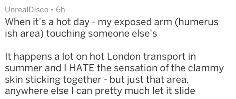 Text - UnrealDisco 6h When it's a hot day - my exposed arm (humerus ish area) touching someone else's It happens a lot on hot London transport in summer and I HATE the sensation of the clammy skin sticking together - but just that area, anywhere else I can pretty much let it slide