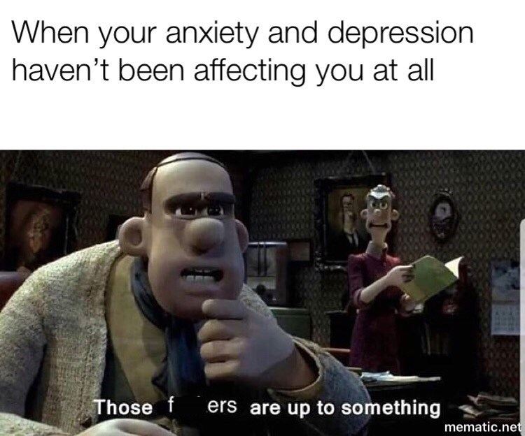 """Caption that reads, """"When your anxiety and depression haven't been affecting you at all"""" above a still from Wallace and Grommet where Wallace says, """"Those f*ckers are up to something"""""""