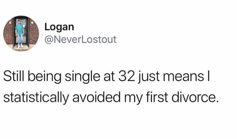 Text - Logan @NeverLostout Still being single at 32 just means I statistically avoided my first divorce.