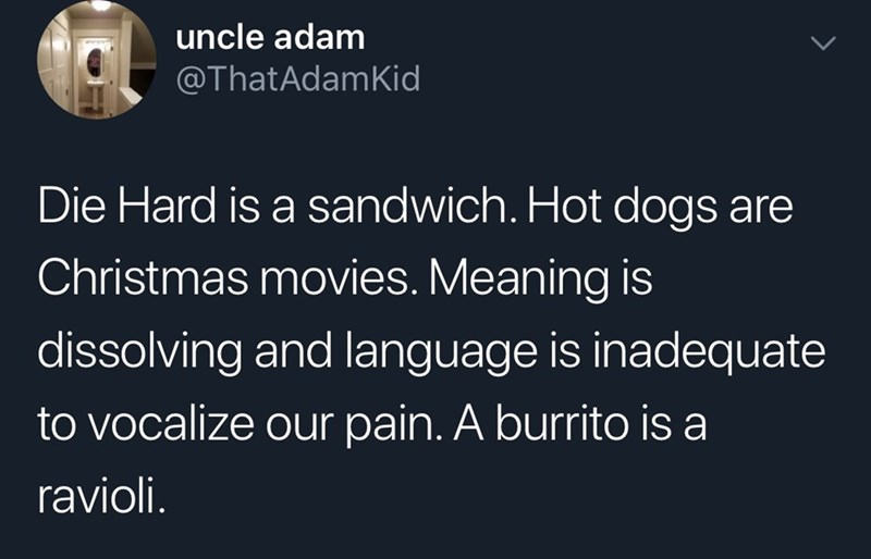 Text - uncle adam @ThatAdamKid Die Hard is a sandwich. Hot dogs are Christmas movies. Meaning is dissolving and language is inadequate to vocalize our pain. A burrito is a ravioli.