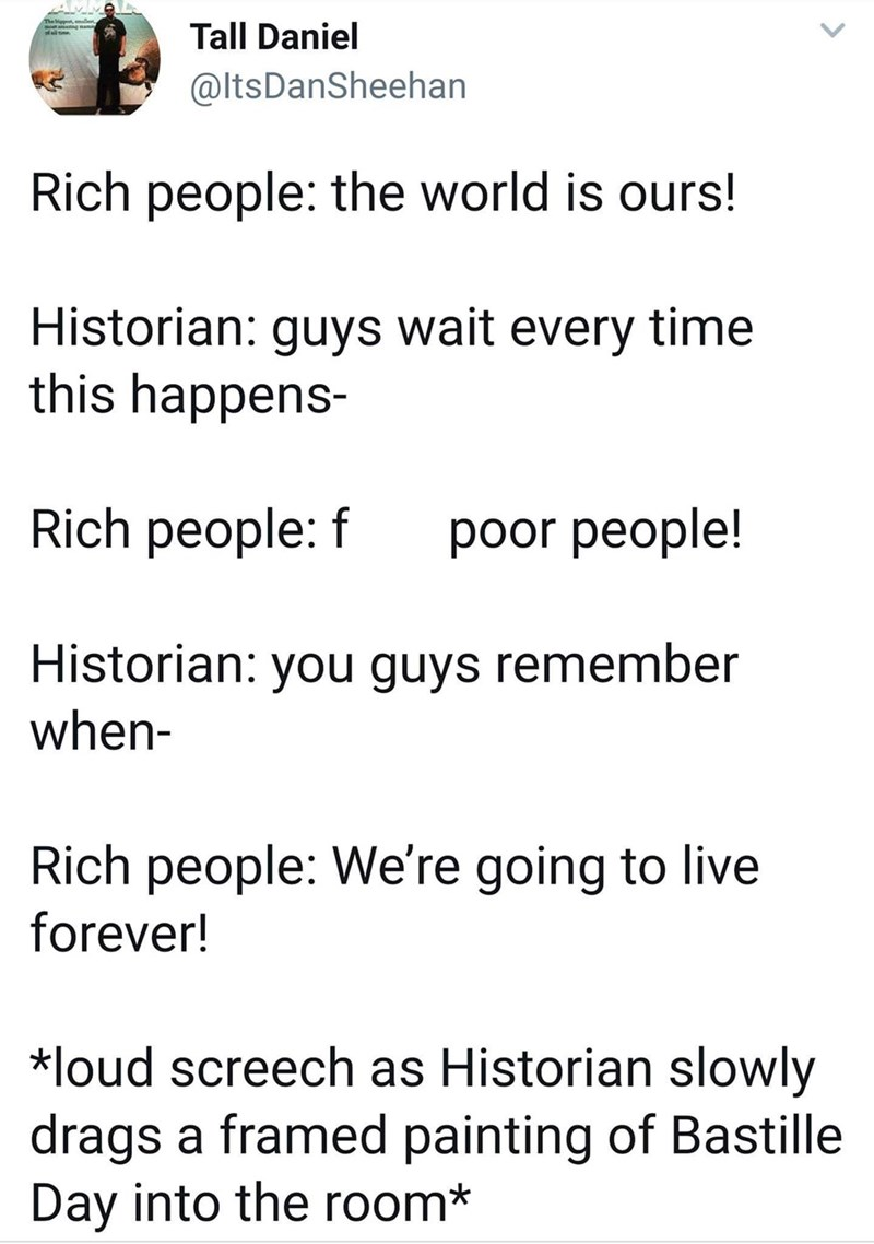 Text - Tall Daniel @ltsDanSheehan Rich people: the world is ours! Historian: guys wait every time this happens- Rich people: f poor people! Historian: you guys remember when- Rich people: We're going to live forever! loud screech as Historian slowly drags a framed painting of Bastille Day into the room*