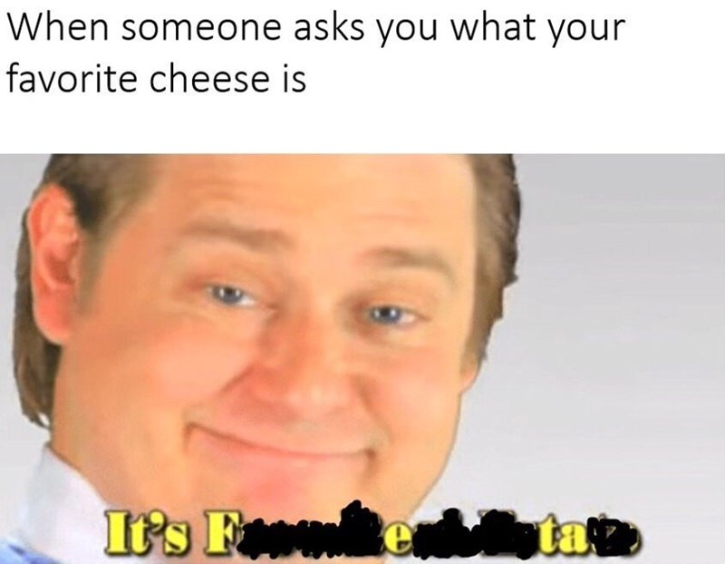 Face - When someone asks you what your favorite cheese is It's F e dptate