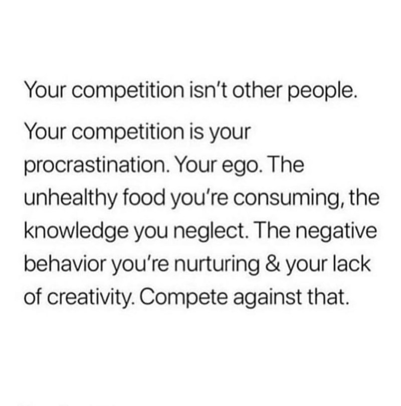 Text - Your competition isn't other people Your competition is your procrastination. Your ego. The unhealthy food you're consuming, the knowledge you neglect. The negative behavior you're nurturing & your lack of creativity. Compete against that.