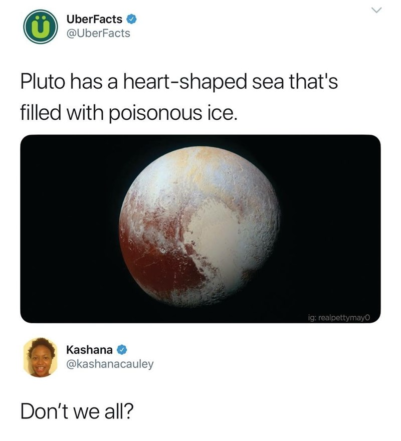 Astronomy - UberFacts @UberFacts Pluto has a heart-shaped sea that's filled with poisonous ice. ig: realpettymay0 Kashana @kashanacauley Don't we all?