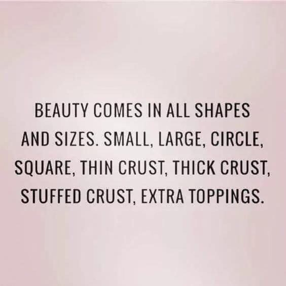 Text - BEAUTY COMES IN ALL SHAPES AND SIZES. SMALL, LARGE, CIRCLE SQUARE, THIN CRUST, THICK CRUST STUFFED CRUST, EXTRA TOPPINGS